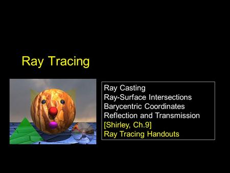 Ray Casting Ray-Surface Intersections Barycentric Coordinates Reflection and Transmission [Shirley, Ch.9] Ray Tracing Handouts Ray Casting Ray-Surface.