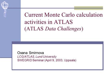 Current Monte Carlo calculation activities in ATLAS (ATLAS Data Challenges) Oxana Smirnova LCG/ATLAS, Lund University SWEGRID Seminar (April 9, 2003, Uppsala)