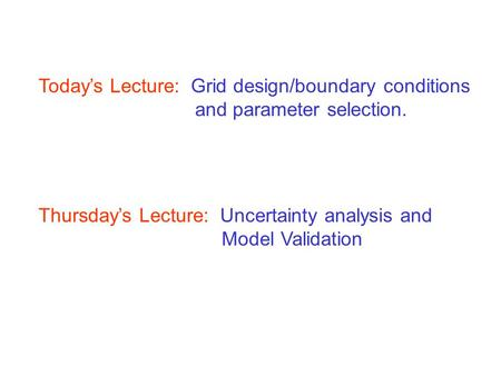 Today's Lecture: Grid design/boundary conditions and parameter selection. Thursday's Lecture: Uncertainty analysis and Model Validation.
