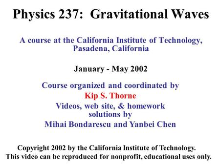Physics 237: Gravitational Waves A course at the California Institute of Technology, Pasadena, California January - May 2002 Copyright 2002 by the California.