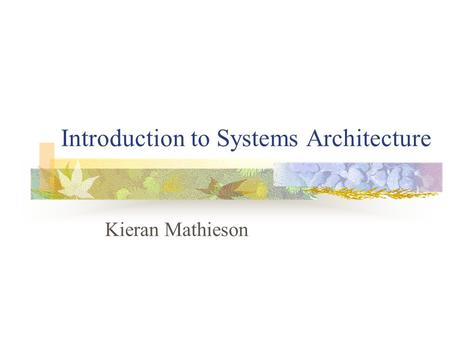 Introduction to Systems Architecture Kieran Mathieson.