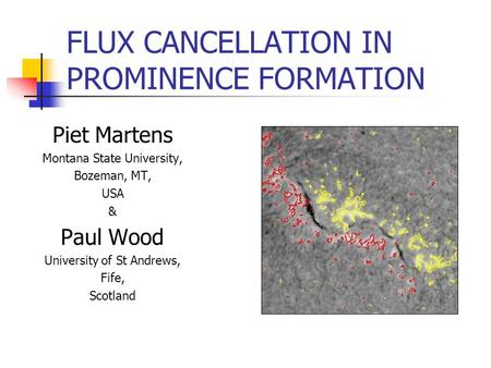 FLUX CANCELLATION IN PROMINENCE FORMATION Piet Martens Montana State University, Bozeman, MT, USA & Paul Wood University of St Andrews, Fife, Scotland.