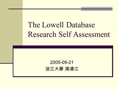 The Lowell Database Research Self Assessment 2005-09-21 淡江大學 周清江.