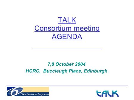 TALK Consortium meeting AGENDA 7,8 October 2004 HCRC, Buccleugh Place, Edinburgh.
