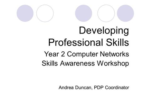 Developing Professional Skills Year 2 Computer Networks Skills Awareness Workshop Andrea Duncan, PDP Coordinator.