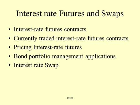 Ch23 Interest rate Futures and Swaps Interest-rate futures contracts Currently traded interest-rate futures contracts Pricing Interest-rate futures Bond.