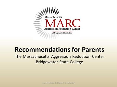 Recommendations for Parents The Massachusetts Aggression Reduction Center Bridgewater State College Copyright 2008 © Elizabeth K. Englander.