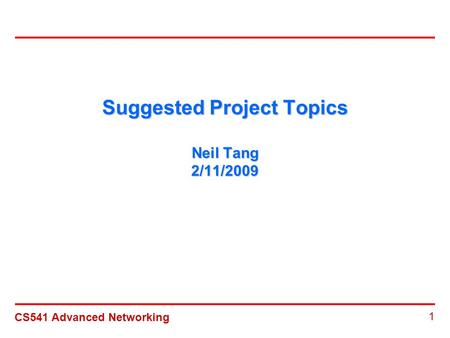 CS541 Advanced Networking 1 Suggested Project Topics Neil Tang 2/11/2009.