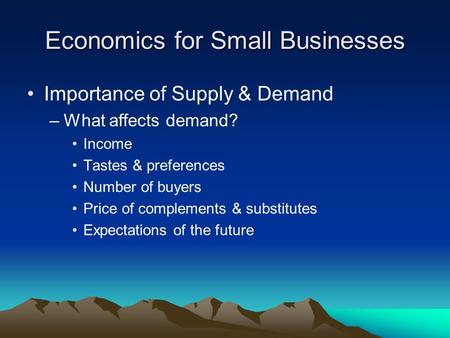 Economics for Small Businesses Importance of Supply & Demand –What affects demand? Income Tastes & preferences Number of buyers Price of complements &