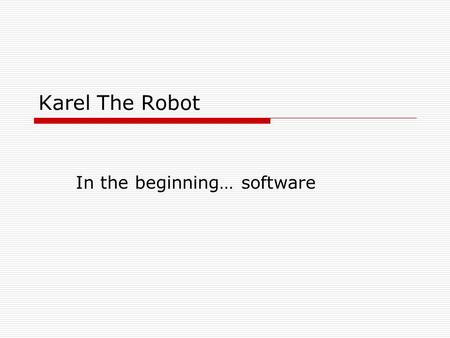 "Karel The Robot In the beginning… software. Karel the Robot  All robots are controlled by software  Artificially intelligent robots that can ""think"""