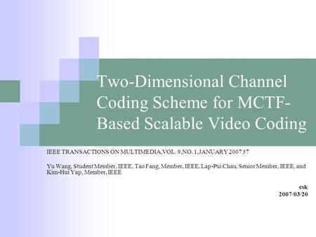 Two-Dimensional Channel Coding Scheme for MCTF- Based Scalable Video Coding IEEE TRANSACTIONS ON MULTIMEDIA,VOL. 9,NO. 1,JANUARY 2007 37 Yu Wang, Student.
