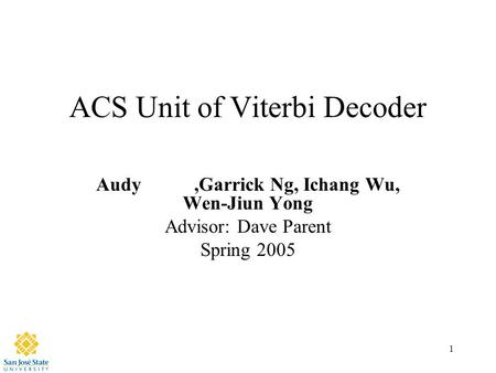 1 ACS Unit of Viterbi Decoder Audy,Garrick Ng, Ichang Wu, Wen-Jiun Yong Advisor: Dave Parent Spring 2005.