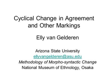 Cyclical Change in Agreement and Other Markings Elly van Gelderen Arizona State University Methodology of Morpho-syntactic Change.