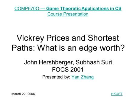 Vickrey Prices and Shortest Paths: What is an edge worth? John Hershberger, Subhash Suri FOCS 2001 Presented by: Yan ZhangYan Zhang COMP670O — Game Theoretic.