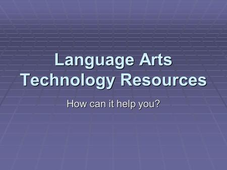Language Arts Technology Resources How can it help you?