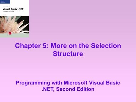 Chapter 5: More on the Selection Structure Programming with Microsoft Visual Basic.NET, Second Edition.