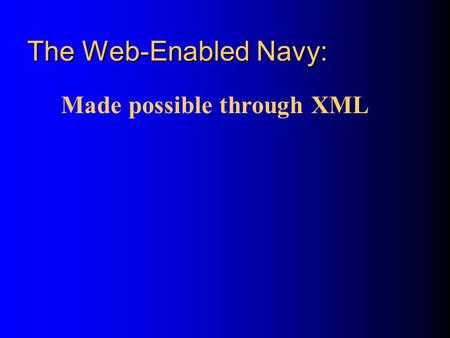 The Web-Enabled Navy: Made possible through XML. Topics What is the Vision for the Web-Enabled Navy? How do we get there? How is XML different from HTML?