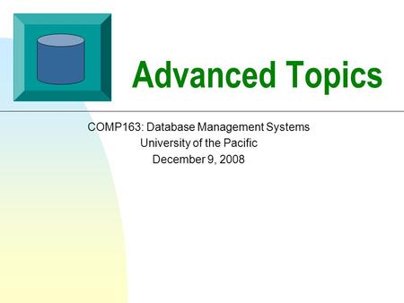 Advanced Topics COMP163: Database Management Systems University of the Pacific December 9, 2008.