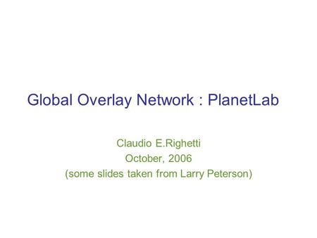 Global Overlay Network : PlanetLab Claudio E.Righetti October, 2006 (some slides taken from Larry Peterson)