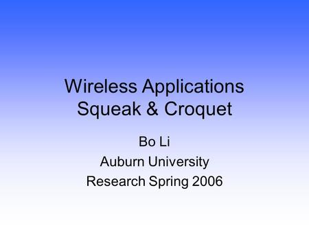Wireless Applications Squeak & Croquet Bo Li Auburn University Research Spring 2006.