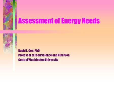Assessment of Energy Needs David L. Gee, PhD Professor of Food Science and Nutrition Central Washington University.