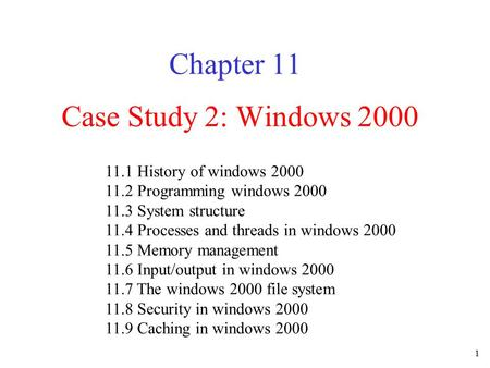 1 Case Study 2: Windows 2000 Chapter 11 11.1 History of windows 2000 11.2 Programming windows 2000 11.3 System structure 11.4 Processes and threads in.