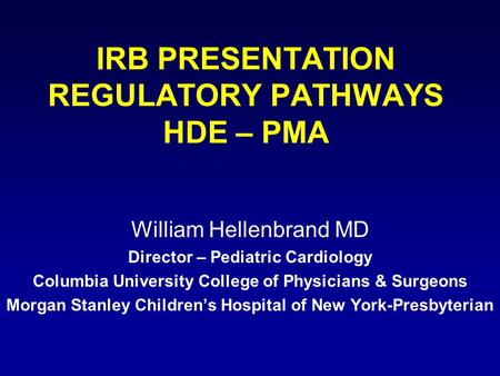 IRB PRESENTATION REGULATORY PATHWAYS HDE – PMA William Hellenbrand MD Director – Pediatric Cardiology Columbia University College of Physicians & Surgeons.