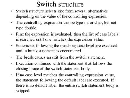Switch structure Switch structure selects one from several alternatives depending on the value of the controlling expression. The controlling expression.