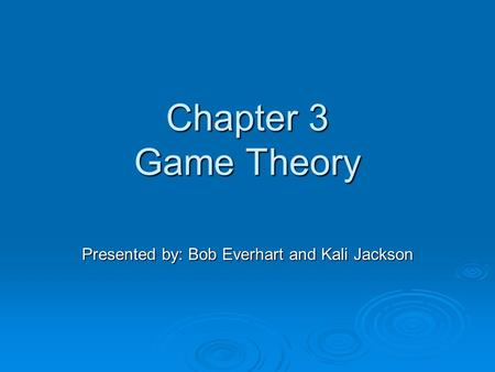 Chapter 3 Game Theory Presented by: Bob Everhart and Kali Jackson.