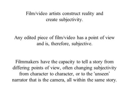 Film/video artists construct reality and create subjectivity. Any edited piece of film/video has a point of view and is, therefore, subjective. Filmmakers.
