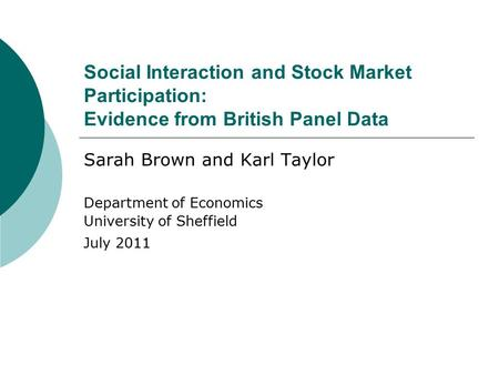 Social Interaction and Stock Market Participation: Evidence from British Panel Data Sarah Brown and Karl Taylor Department of Economics University of Sheffield.