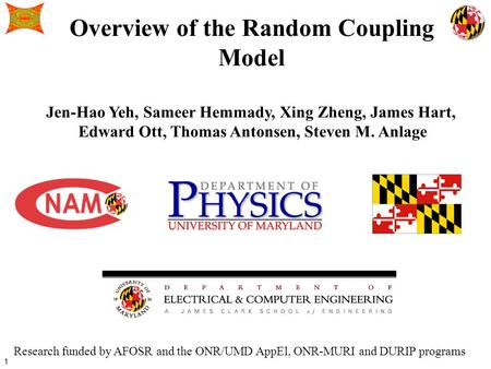 1 Overview of the Random Coupling Model Jen-Hao Yeh, Sameer Hemmady, Xing Zheng, James Hart, Edward Ott, Thomas Antonsen, Steven M. Anlage Research funded.