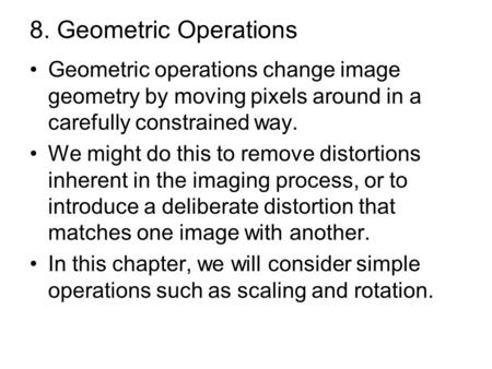 8. Geometric Operations Geometric operations change image geometry by moving pixels around in a carefully constrained way. We might do this to remove distortions.