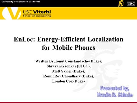 EnLoc: Energy-Efficient Localization for Mobile Phones Written By, Ionut Constandache (Duke), Shravan Gaonkar (UIUC), Matt Sayler (Duke), Romit Roy Choudhary.