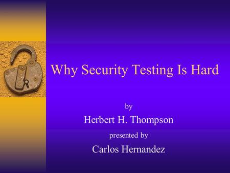 Why Security Testing Is Hard by Herbert H. Thompson presented by Carlos Hernandez.
