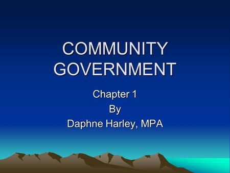 COMMUNITY GOVERNMENT Chapter 1 By Daphne Harley, MPA.