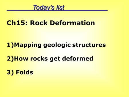 Today's list____________ Ch15: Rock Deformation 1)Mapping geologic structures 2)How rocks get deformed 3) Folds.