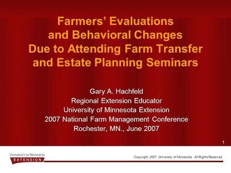 1 Copyright 2007. University of Minnesota. All Rights Reserved. Farmers' Evaluations and Behavioral Changes Due to Attending Farm Transfer and Estate Planning.