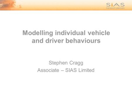Modelling individual vehicle and driver behaviours Stephen Cragg Associate – SIAS Limited.