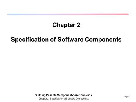 Page 1 Building Reliable Component-based Systems Chapter 2 -Specification of Software Components Chapter 2 Specification of Software Components.