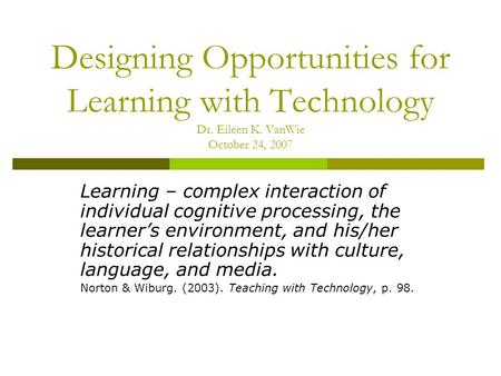 Designing Opportunities for Learning with Technology Dr. Eileen K. VanWie October 24, 2007 Learning – complex interaction of individual cognitive processing,