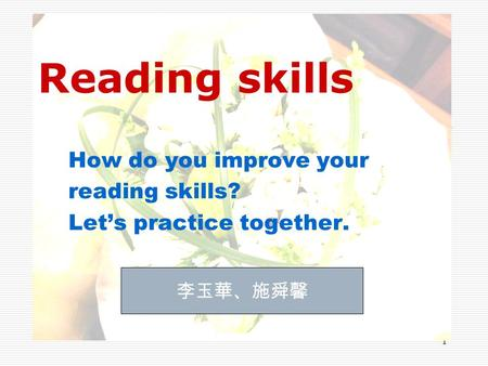 1 Reading skills How do you improve your reading skills? Let's practice together. 李玉華、施舜馨.