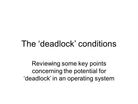 The 'deadlock' conditions Reviewing some key points concerning the potential for 'deadlock' in an operating system.
