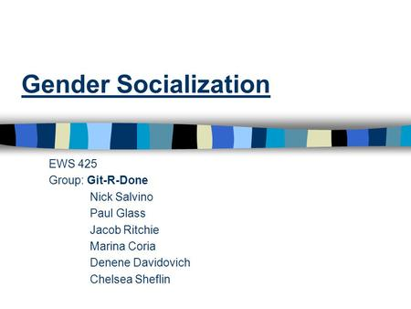 Gender Socialization EWS 425 Group: Git-R-Done Nick Salvino Paul Glass Jacob Ritchie Marina Coria Denene Davidovich Chelsea Sheflin.