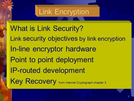 1 1 Link Encryption What is Link Security? Link security objectives by link encryption In-line encryptor hardware Point to point deployment IP-routed development.