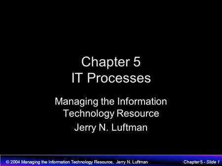 © 2004 Managing the Information Technology Resource, Jerry N. LuftmanChapter 5 - Slide 1 Chapter 5 IT Processes Managing the Information Technology Resource.