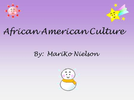 African American Culture By:MariKo Nielson. History There are different aspects of African American history. Some include : »Slavery »Civil Rights »South.