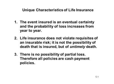 12-1 Unique Characteristics of Life Insurance 1.The event insured is an eventual certainty and the probability of loss increases from year to year. 2.Life.