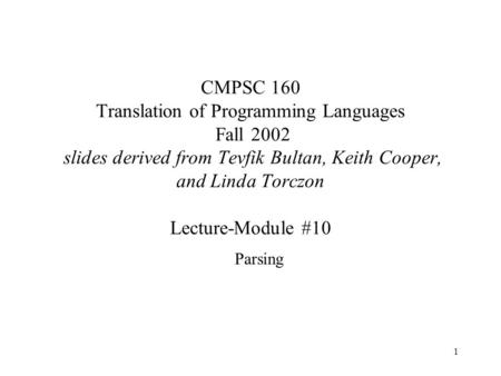 1 CMPSC 160 Translation of Programming Languages Fall 2002 slides derived from Tevfik Bultan, Keith Cooper, and Linda Torczon Lecture-Module #10 Parsing.