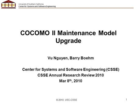 University of Southern California Center for Systems and Software Engineering © 2010, USC-CSSE 1 COCOMO II Maintenance Model Upgrade Vu Nguyen, Barry Boehm.